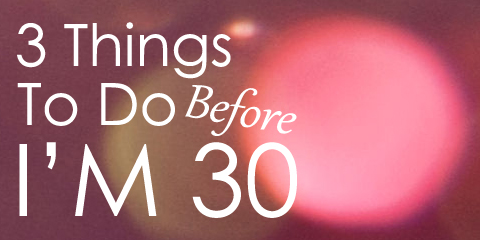 3 Things To Do Before I'm 30 | Style Through Her Eyes